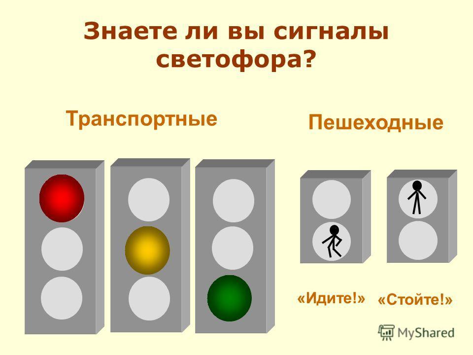 Транспортные Пешеходные «Идите!» «Стойте!» Знаете ли вы сигналы светофора?