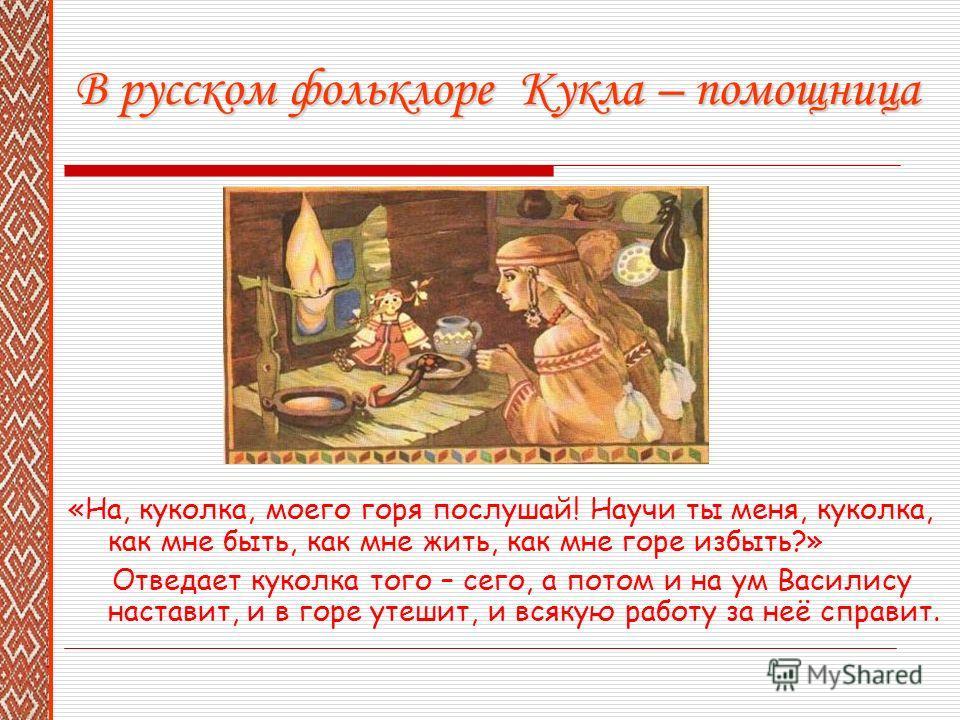 В русском фольклоре Кукла – помощница «На, куколка, моего горя послушай! Научи ты меня, куколка, как мне быть, как мне жить, как мне горе избыть?» Отведает куколка того – сего, а потом и на ум Василису наставит, и в горе утешит, и всякую работу за не