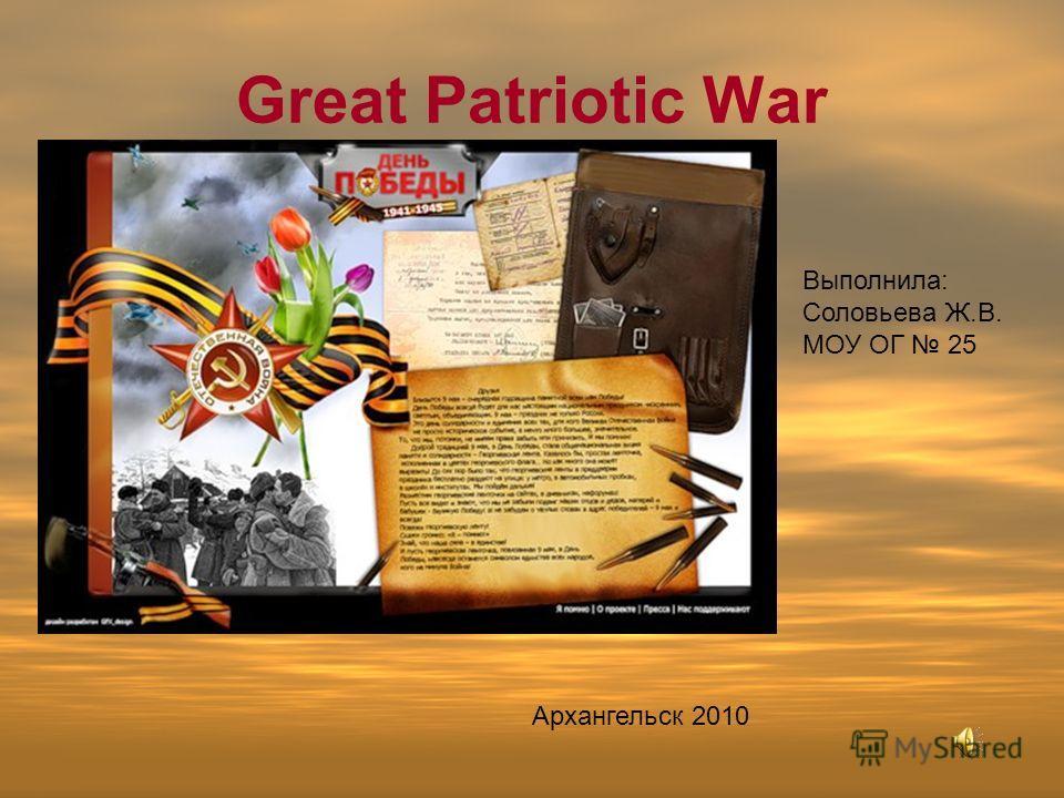 Great Patriotic War Выполнила: Соловьева Ж.В. МОУ ОГ 25 Архангельск 2010