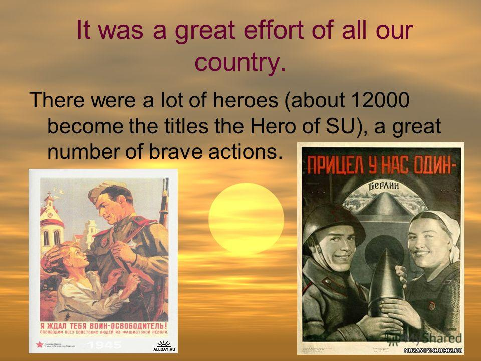 It was a great effort of all our country. There were a lot of heroes (about 12000 become the titles the Hero of SU), a great number of brave actions.