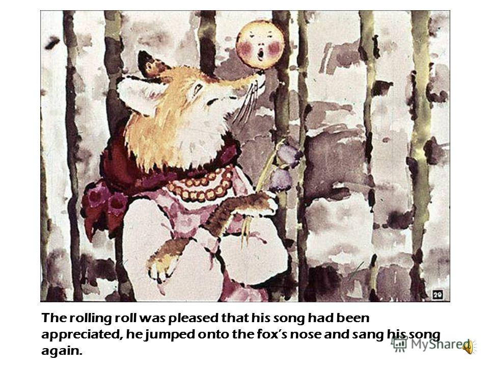 - What a sweet song! – said the fox. – What a shame that this old fox is hard of hearing. Why dont you sit up on my nose and sing that song once more!