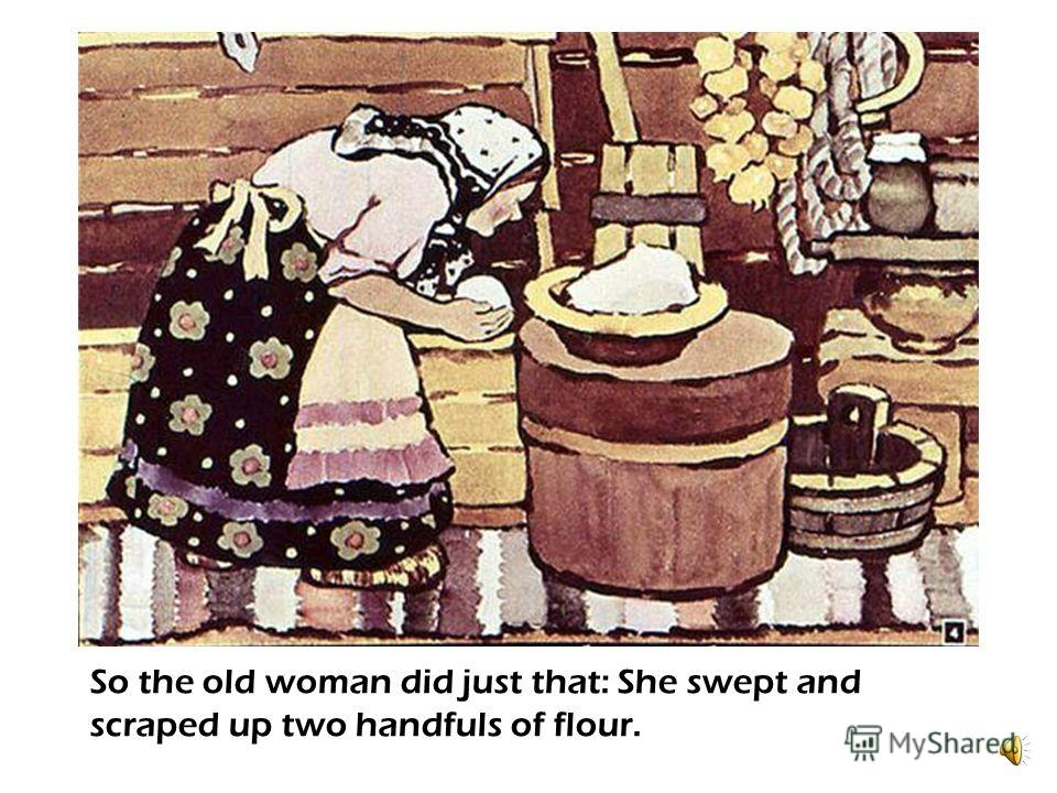 There lived an old man and his wife. The old man said one day: - Why dont you bake me a roll, my dear? - What shall I make it from? Theres no flour! -- Oh, old woman! Sweep up the pantry and scrape up the flour tin – youll find enough!