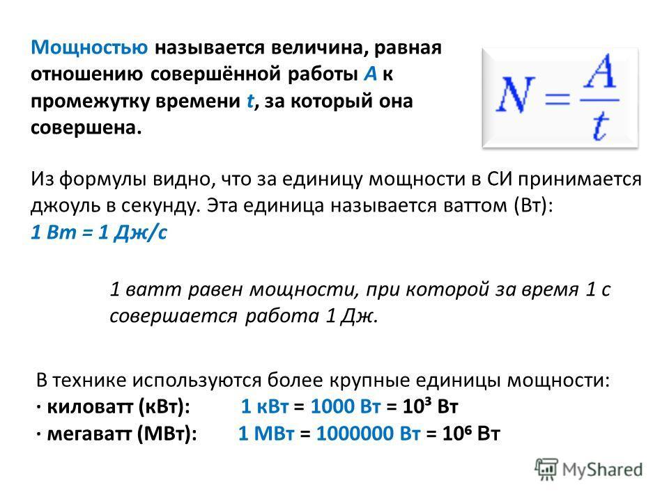В технике используются более крупные единицы мощности: киловатт (кВт): 1 кВт = 1000 Вт = 10³ Вт мегаватт (МВт): 1 МВт = 1000000 Вт = 10 Вт Мощностью называется величина, равная отношению совершённой работы А к промежутку времени t, за который она сов