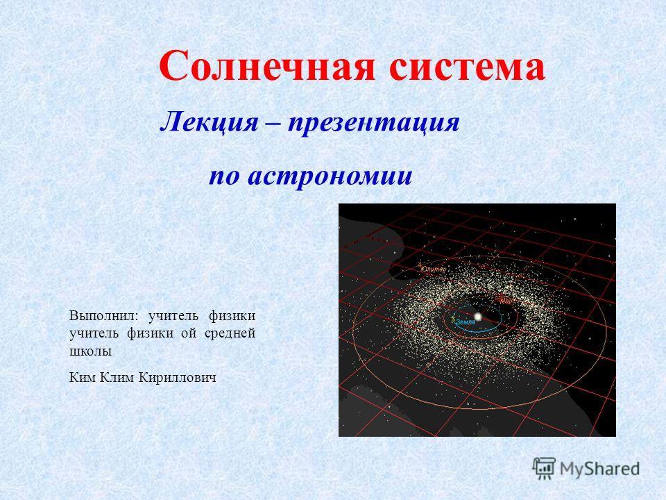 Солнечная система Лекция – презентация по астрономии Выполнил: учитель физики учитель физики ой средней школы Ким Клим Кириллович