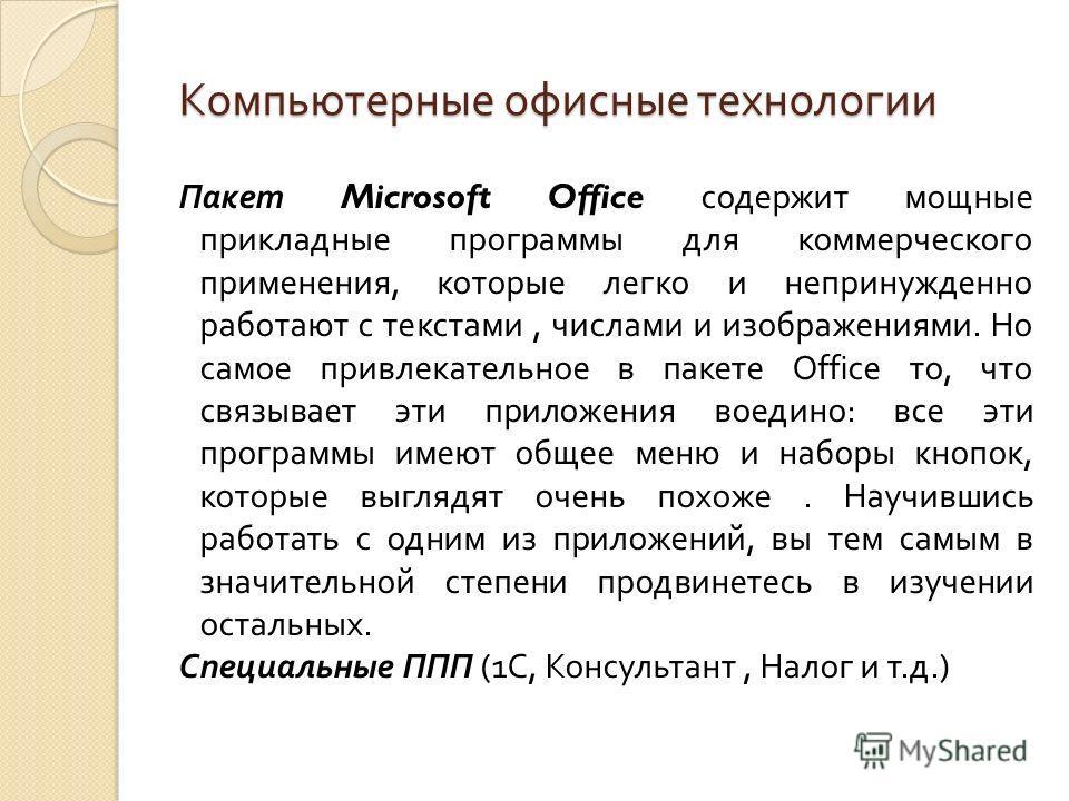 Компьютерные офисные технологии Пакет Microsoft Office содержит мощные прикладные программы для коммерческого применения, которые легко и непринужденно работают с текстами, числами и изображениями. Но самое привлекательное в пакете Office то, что свя