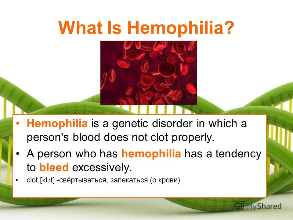 What Is Hemophilia? Hemophilia is a genetic disorder in which a person's blood does not clot properly. A person who has hemophilia has a tendency to bleed excessively. clot [kl ɔ t] -свёртываться, запекаться (о крови)