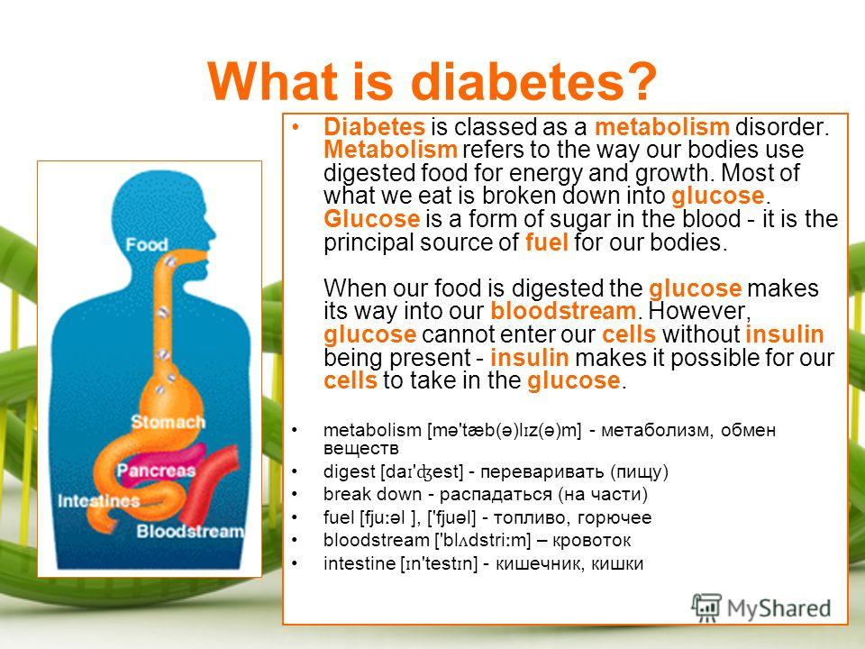 What is diabetes? Diabetes is classed as a metabolism disorder. Metabolism refers to the way our bodies use digested food for energy and growth. Most of what we eat is broken down into glucose. Glucose is a form of sugar in the blood - it is the prin
