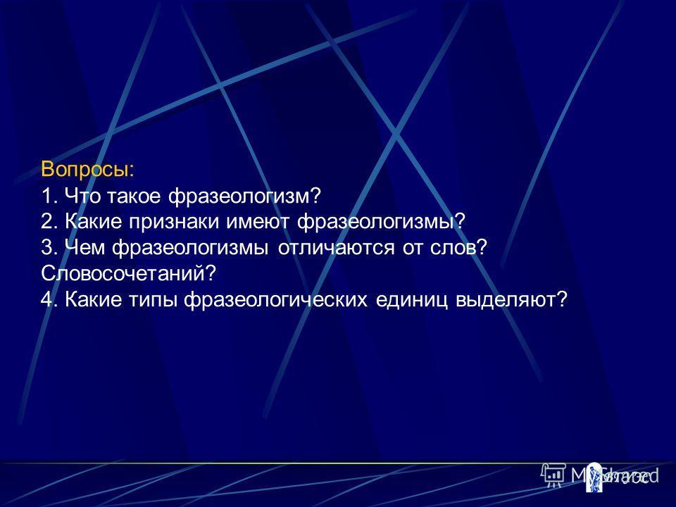 Вопросы: 1. Что такое фразеологизм? 2. Какие признаки имеют фразеологизмы? 3. Чем фразеологизмы отличаются от слов? Словосочетаний? 4. Какие типы фразеологических единиц выделяют?