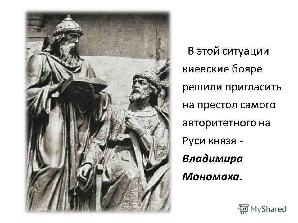 В этой ситуации киевские бояре решили пригласить на престол самого авторитетного на Руси князя - Владимира Мономаха.