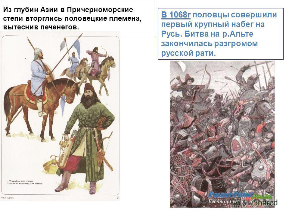Из глубин Азии в Причерноморские степи вторглись половецкие племена, вытеснив печенегов. В 1068г В 1068г половцы совершили первый крупный набег на Русь. Битва на р.Альте закончилась разгромом русской рати.