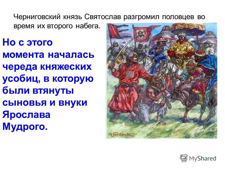 Черниговский князь Святослав разгромил половцев во время их второго набега. Но с этого момента началась череда княжеских усобиц, в которую были втянуты сыновья и внуки Ярослава Мудрого.