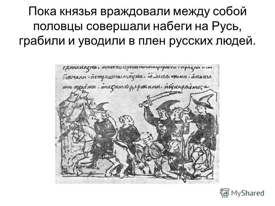 Пока князья враждовали между собой половцы совершали набеги на Русь, грабили и уводили в плен русских людей.