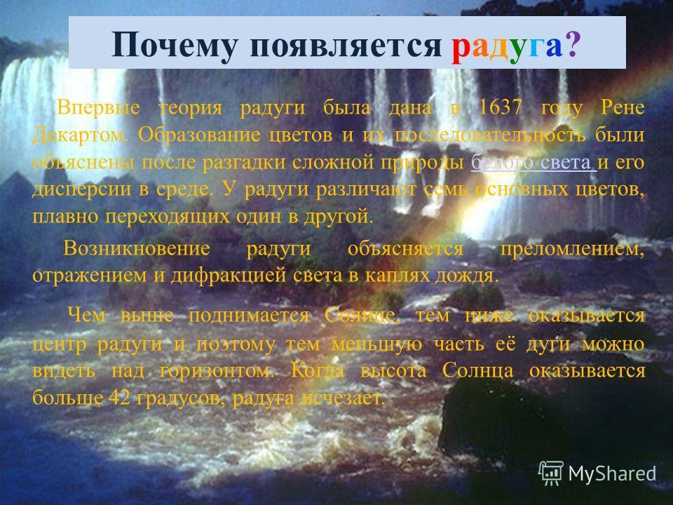 Почему появляется радуга? Впервые теория радуги была дана в 1637 году Рене Декартом. Образование цветов и их последовательность были объяснены после разгадки сложной природы белого света и его дисперсии в среде. У радуги различают семь основных цвето