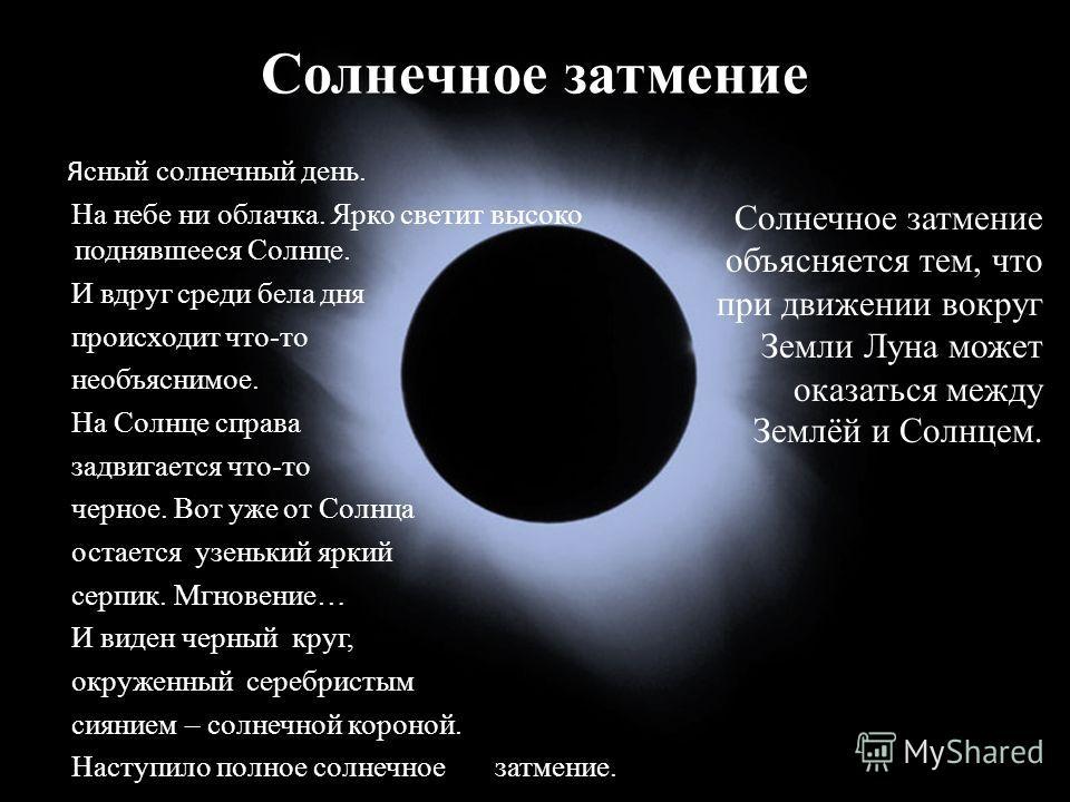 Солнечное затмение Я сный солнечный день. На небе ни облачка. Ярко светит высоко поднявшееся Солнце. И вдруг среди бела дня происходит что-то необъяснимое. На Солнце справа задвигается что-то черное. Вот уже от Солнца остается узенький яркий серпик.