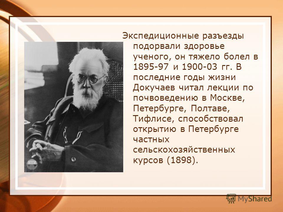 Экспедиционные разъезды подорвали здоровье ученого, он тяжело болел в 1895-97 и 1900-03 гг. В последние годы жизни Докучаев читал лекции по почвоведению в Москве, Петербурге, Полтаве, Тифлисе, способствовал открытию в Петербурге частных сельскохозяйс