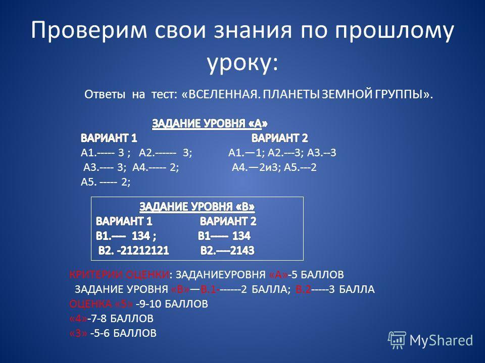 Проверим свои знания по прошлому уроку: Ответы на тест: «ВСЕЛЕННАЯ. ПЛАНЕТЫ ЗЕМНОЙ ГРУППЫ». КРИТЕРИИ ОЦЕНКИ: ЗАДАНИЕУРОВНЯ «А»-5 БАЛЛОВ 3АДАНИЕ УРОВНЯ «В»В.1-------2 БАЛЛА; В.2-----3 БАЛЛА ОЦЕНКА «5» -9-10 БАЛЛОВ «4»-7-8 БАЛЛОВ «3» -5-6 БАЛЛОВ