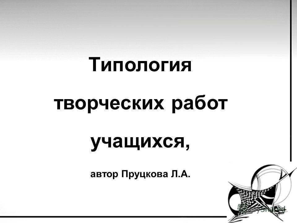 Типология творческих работ учащихся, автор Пруцкова Л.А.