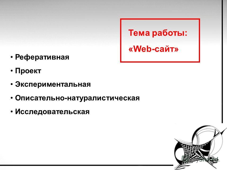 Реферативная Проект Экспериментальная Описательно-натуралистическая Исследовательская Тема работы: «Web-сайт»