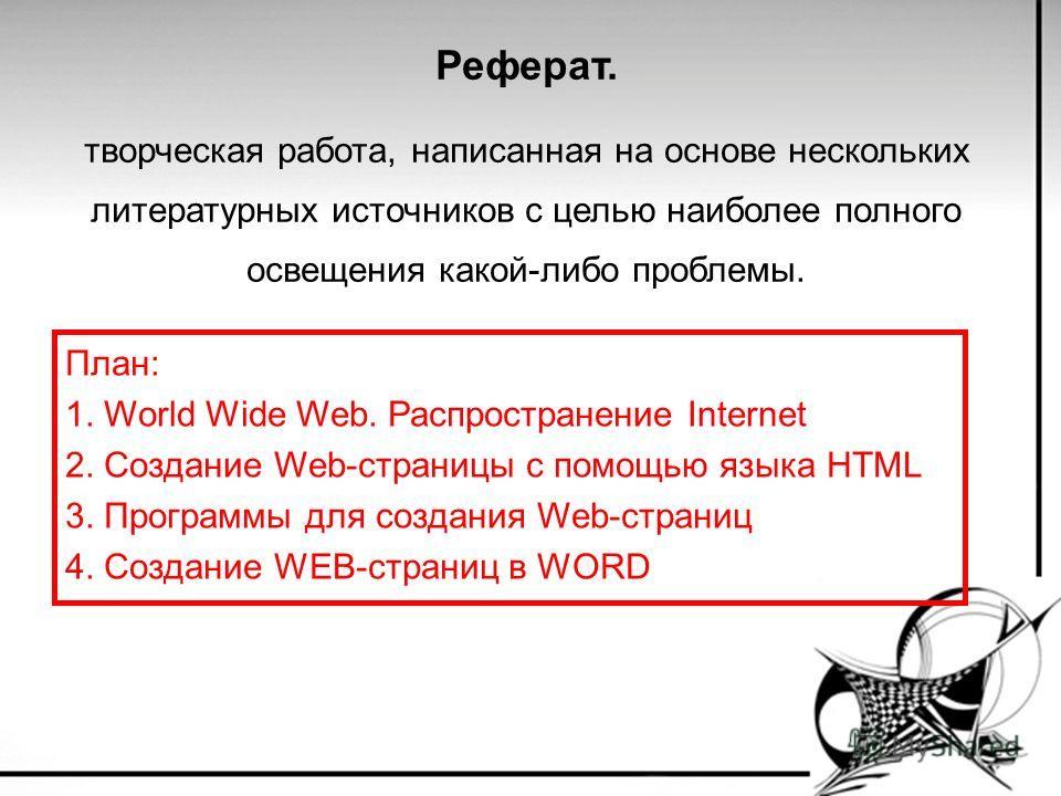 Реферат. творческая работа, написанная на основе нескольких литературных источников с целью наиболее полного освещения какой-либо проблемы. План: 1. World Wide Web. Распространение Internet 2. Создание Web-страницы с помощью языка HTML 3. Программы д