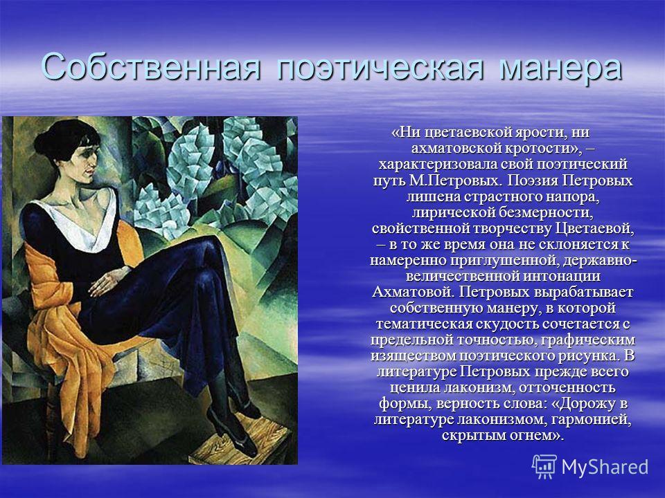 Собственная поэтическая манера «Ни цветаевской ярости, ни ахматовской кротости», – характеризовала свой поэтический путь М.Петровых. Поэзия Петровых лишена страстного напора, лирической безмерности, свойственной творчеству Цветаевой, – в то же время