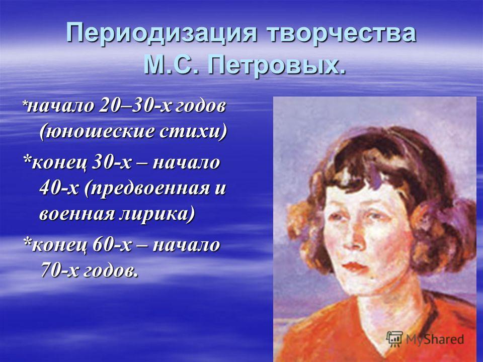 Периодизация творчества М.С. Петровых. * начало 20–30-х годов (юношеские стихи) *конец 30-х – начало 40-х (предвоенная и военная лирика) *конец 60-х – начало 70-х годов.