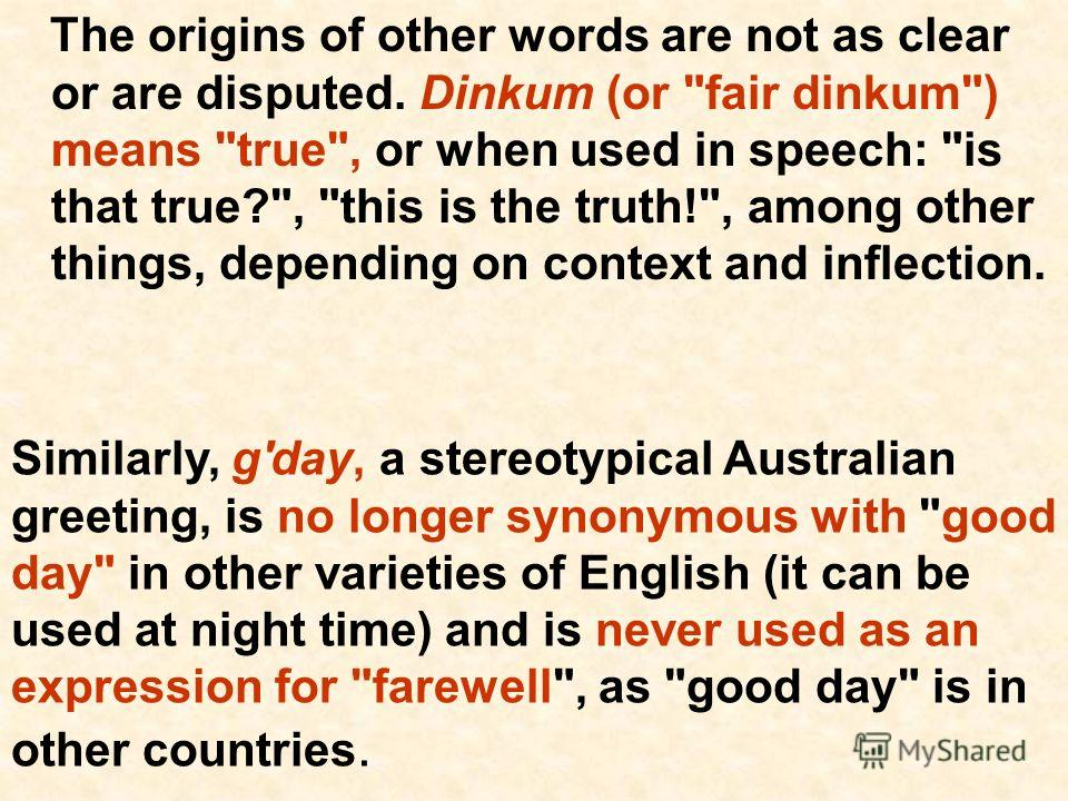 The origins of other words are not as clear or are disputed. Dinkum (or