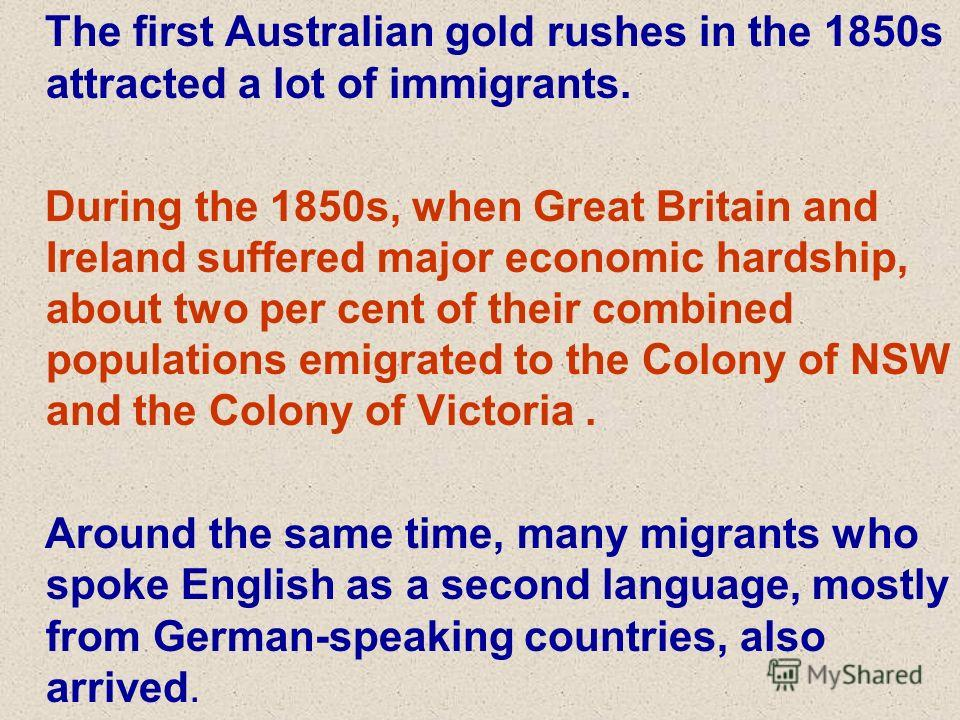 The first Australian gold rushes in the 1850s attracted a lot of immigrants. During the 1850s, when Great Britain and Ireland suffered major economic hardship, about two per cent of their combined populations emigrated to the Colony of NSW and the Co