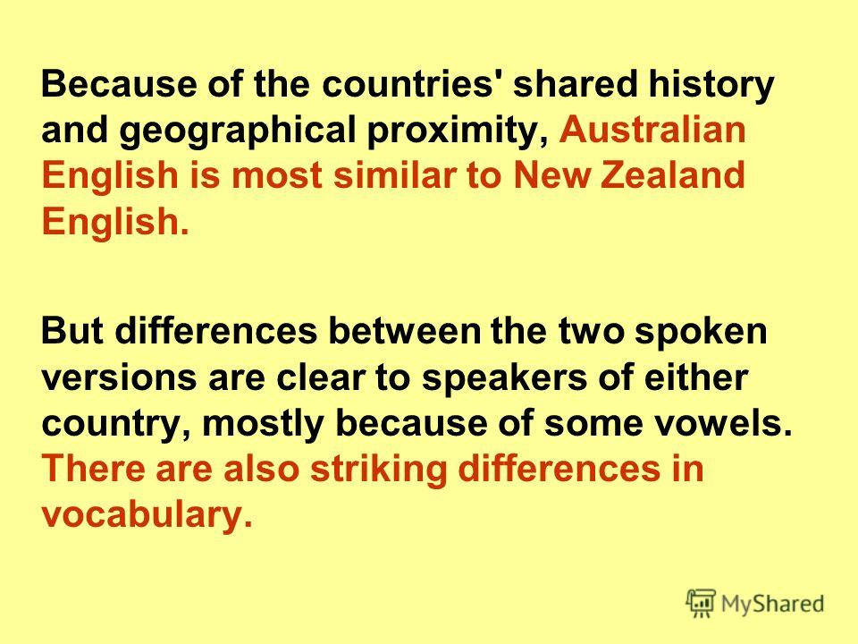 Because of the countries' shared history and geographical proximity, Australian English is most similar to New Zealand English. But differences between the two spoken versions are clear to speakers of either country, mostly because of some vowels. Th