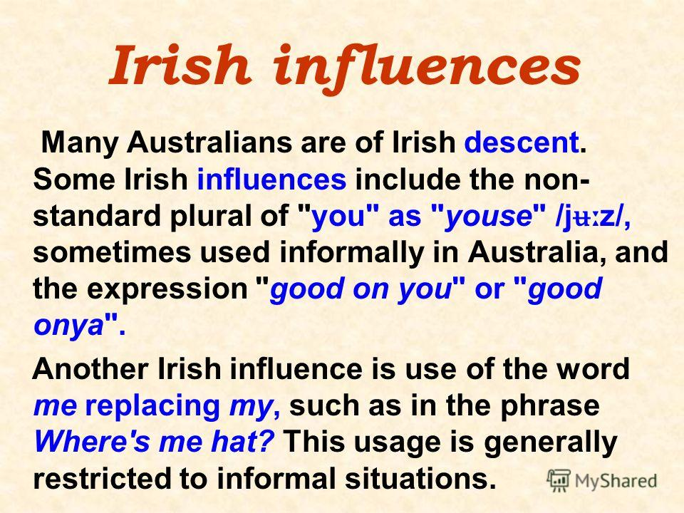 Irish influences Many Australians are of Irish descent. Some Irish influences include the non- standard plural of
