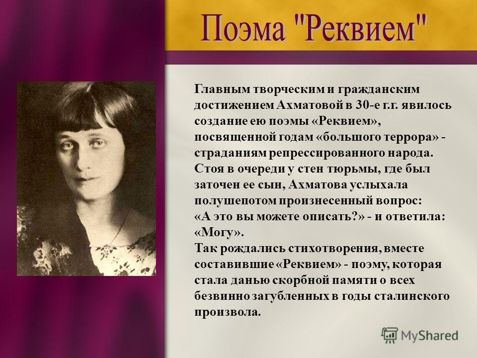 Главным творческим и гражданским достижением Ахматовой в 30-е г.г. явилось создание ею поэмы «Реквием», посвященной годам «большого террора» - страданиям репрессированного народа. Стоя в очереди у стен тюрьмы, где был заточен ее сын, Ахматова услыхал