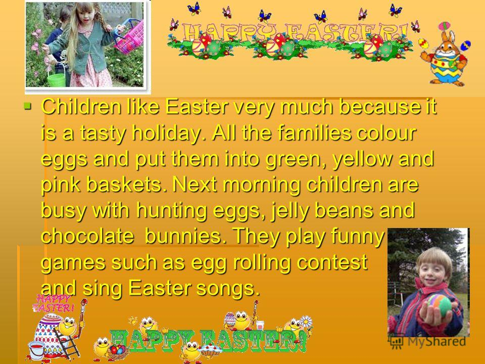 Children like Easter very much because it is a tasty holiday. All the families colour eggs and put them into green, yellow and pink baskets. Next morning children are busy with hunting eggs, jelly beans and chocolate bunnies. They play funny games su