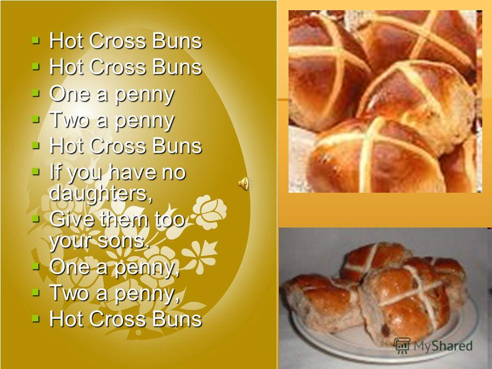 Hot Cross Buns Hot Cross Buns One a penny One a penny Two a penny Two a penny Hot Cross Buns Hot Cross Buns If you have no daughters, If you have no daughters, Give them too your sons. Give them too your sons. One a penny, One a penny, Two a penny, T