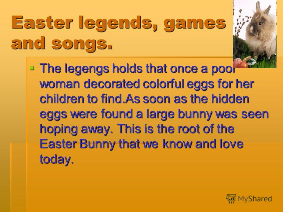 Easter legends, games and songs. The legengs holds that once a poor woman decorated colorful eggs for her children to find.As soon as the hidden eggs were found a large bunny was seen hoping away. This is the root of the Easter Bunny that we know and