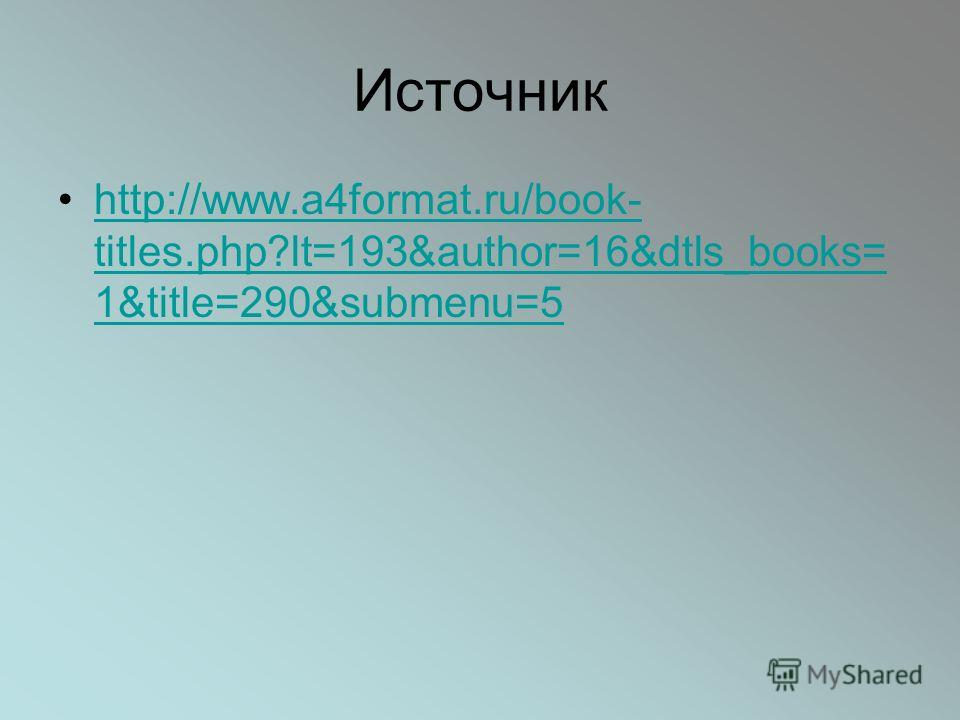 Источник http://www.a4format.ru/book- titles.php?lt=193&author=16&dtls_books= 1&title=290&submenu=5http://www.a4format.ru/book- titles.php?lt=193&author=16&dtls_books= 1&title=290&submenu=5