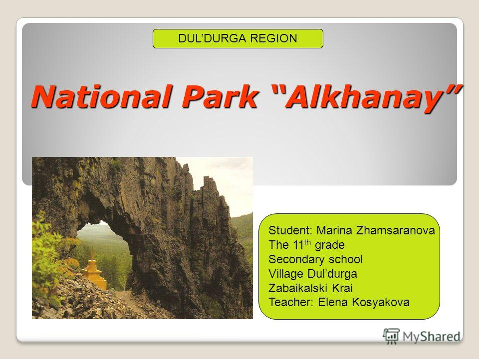 National Park Alkhanay DULDURGA REGION Student: Marina Zhamsaranova The 11 th grade Secondary school Village Duldurga Zabaikalski Krai Teacher: Elena Kosyakova