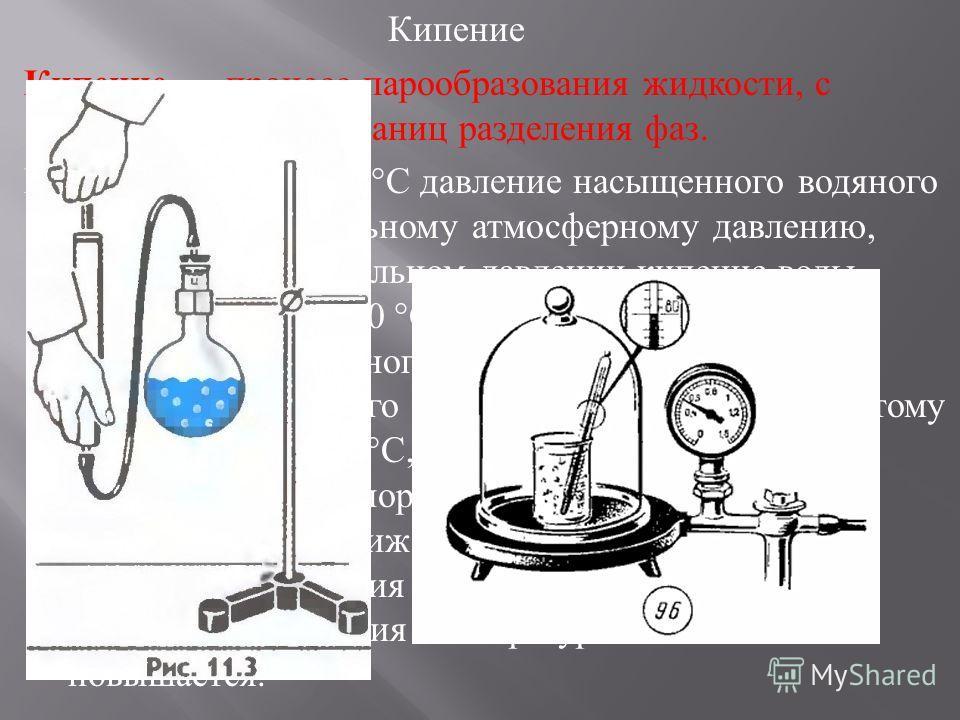 Кипение Кипение процесс парообразования жидкости, с возникновением границ разделения фаз. При температуре 100 ° С давление насыщенного водяного пара равно нормальному атмосферному давлению, поэтому при нормальном давлении кипение воды происходит при