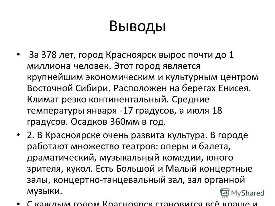 Выводы За 378 лет, город Красноярск вырос почти до 1 миллиона человек. Этот город является крупнейшим экономическим и культурным центром Восточной Сибири. Расположен на берегах Енисея. Климат резко континентальный. Средние температуры января -17 град
