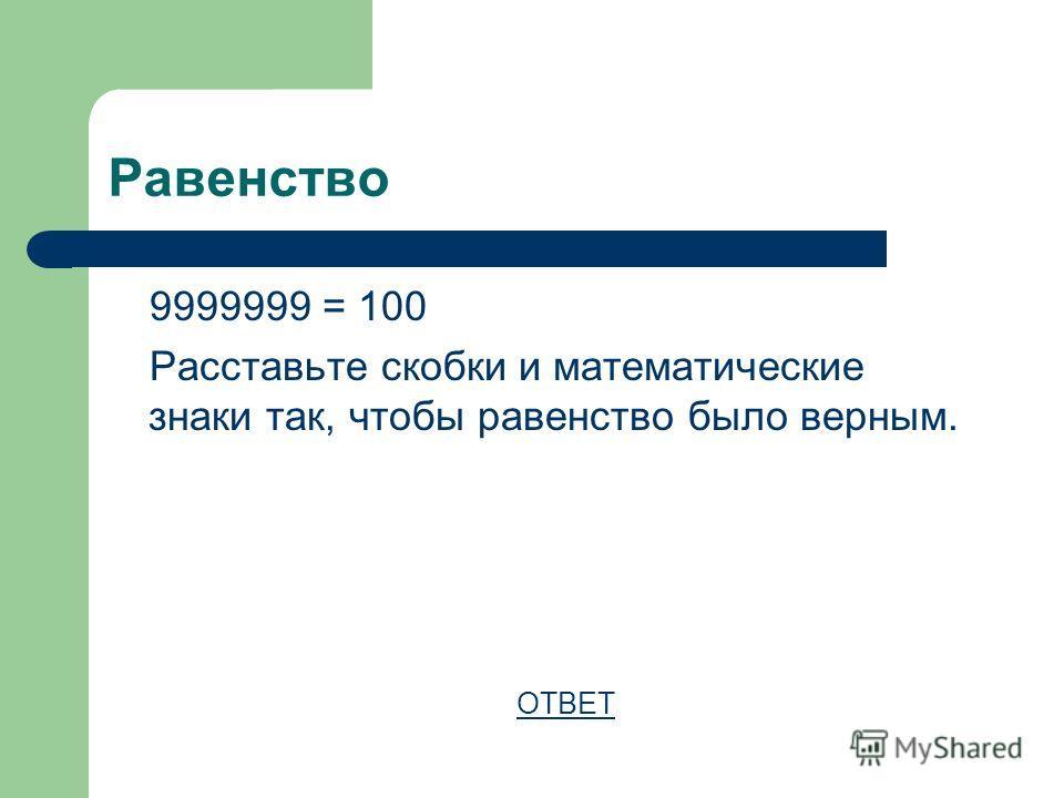 Равенство 9999999 = 100 Расставьте скобки и математические знаки так, чтобы равенство было верным. ОТВЕТ