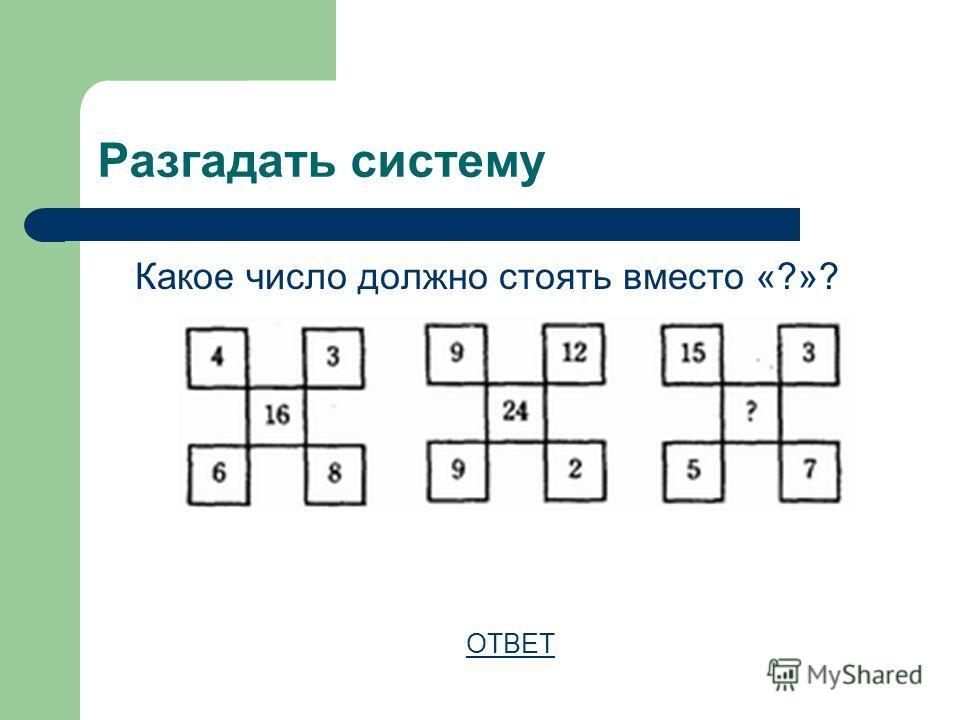 Разгадать систему Какое число должно стоять вместо «?»? ОТВЕТ