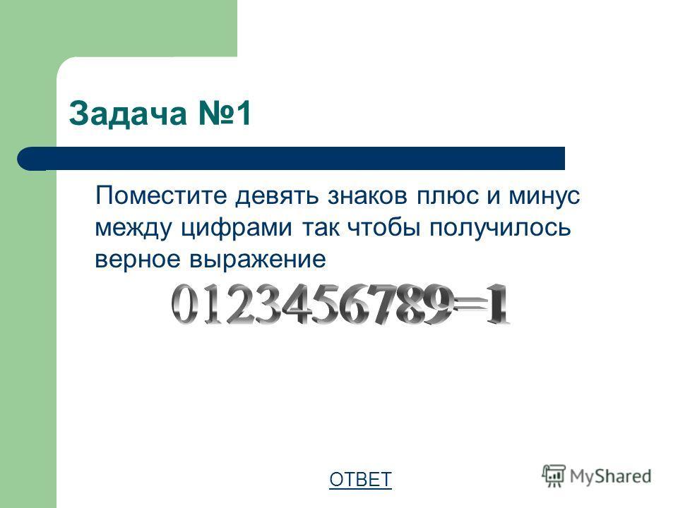 Задача 1 Поместите девять знаков плюс и минус между цифрами так чтобы получилось верное выражение ОТВЕТ