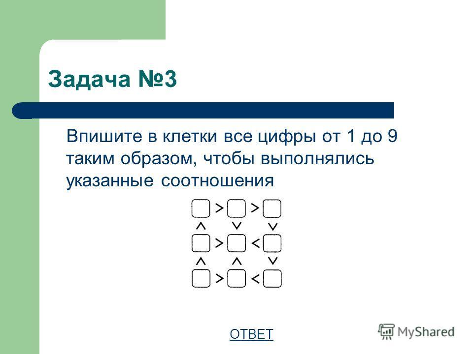 Задача 3 Впишите в клетки все цифры от 1 до 9 таким образом, чтобы выполнялись указанные соотношения ОТВЕТ