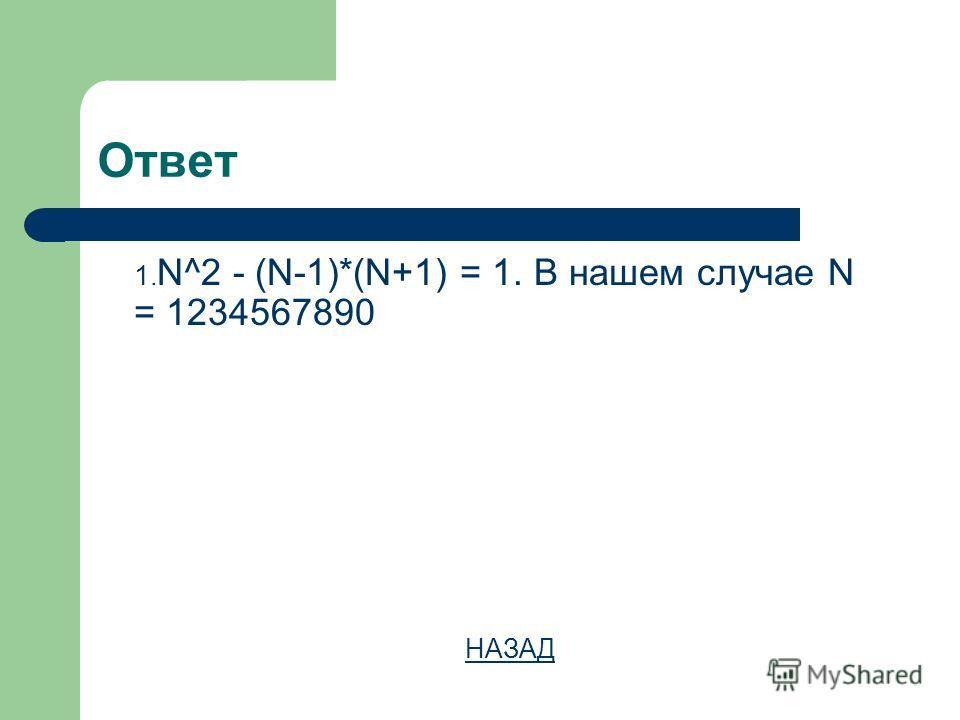 Ответ 1. N^2 - (N-1)*(N+1) = 1. В нашем случае N = 1234567890 НАЗАД