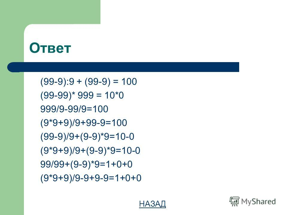 Ответ (99-9):9 + (99-9) = 100 (99-99)* 999 = 10*0 999/9-99/9=100 (9*9+9)/9+99-9=100 (99-9)/9+(9-9)*9=10-0 (9*9+9)/9+(9-9)*9=10-0 99/99+(9-9)*9=1+0+0 (9*9+9)/9-9+9-9=1+0+0 НАЗАД