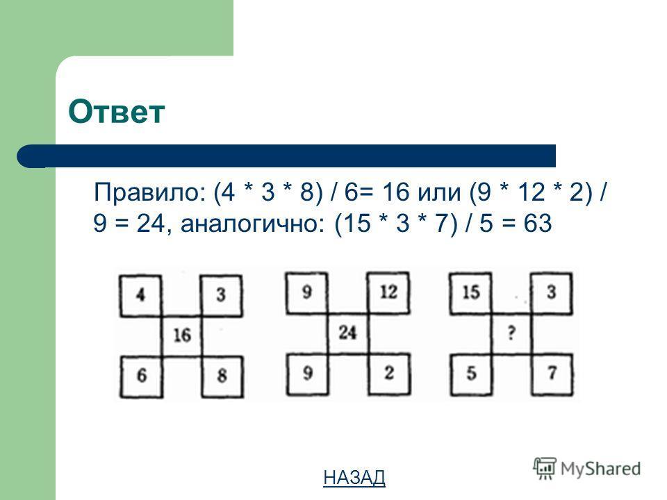 Ответ Правило: (4 * 3 * 8) / 6= 16 или (9 * 12 * 2) / 9 = 24, аналогично: (15 * 3 * 7) / 5 = 63 НАЗАД