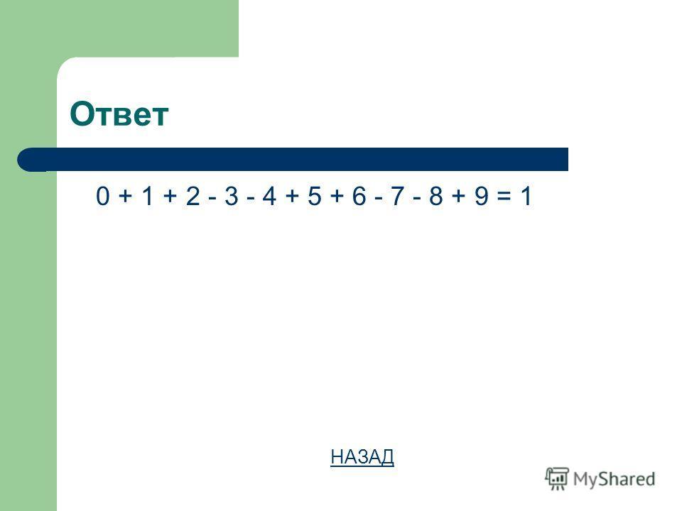 Ответ 0 + 1 + 2 - 3 - 4 + 5 + 6 - 7 - 8 + 9 = 1 НАЗАД