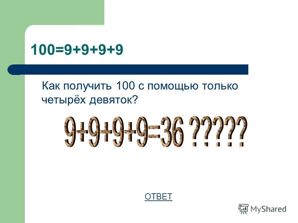 100=9+9+9+9 Как получить 100 с помощью только четырёх девяток? ОТВЕТ