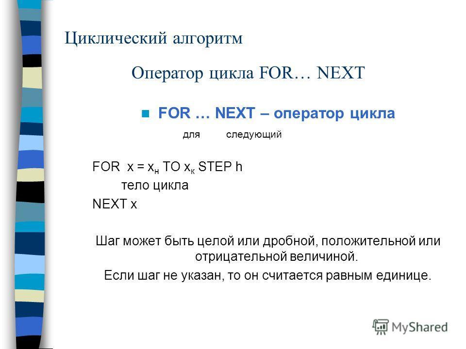Циклический алгоритм FOR … NEXT – оператор цикла для следующий FOR x = x н TO x к STEP h тело цикла NEXT x Шаг может быть целой или дробной, положительной или отрицательной величиной. Если шаг не указан, то он считается равным единице. Оператор цикла