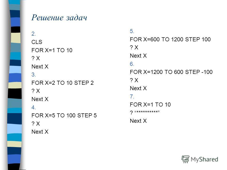 2. CLS FOR X=1 TO 10 ? X Next X 3. FOR X=2 TO 10 STEP 2 ? X Next X 4. FOR X=5 TO 100 STEP 5 ? X Next X 5. FOR X=600 TO 1200 STEP 100 ? X Next X 6. FOR X=1200 TO 600 STEP -100 ? X Next X 7. FOR X=1 TO 10 ? ********** Next X Решение задач