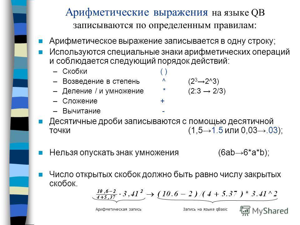 Арифметические выражения на языке QB записываются по определенным правилам: Арифметическое выражение записывается в одну строку; Используются специальные знаки арифметических операций и соблюдается следующий порядок действий: –Скобки ( ) –Возведение