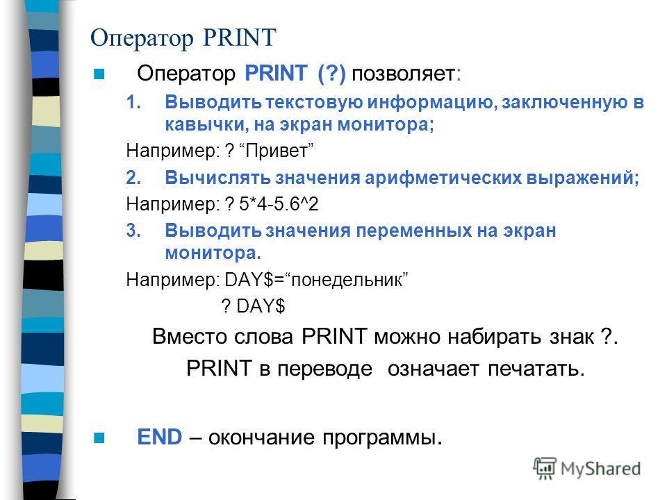 Оператор PRINT Оператор PRINT (?) позволяет: 1.Выводить текстовую информацию, заключенную в кавычки, на экран монитора; Например: ? Привет 2.Вычислять значения арифметических выражений; Например: ? 5*4-5.6^2 3.Выводить значения переменных на экран мо